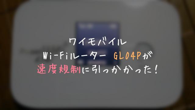 ワイモバイルのWi-FiルーターGL04Pが速度規制に引っかかりました