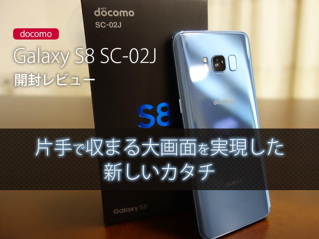 Galaxy S8 SC-02J 開封レビュー。片手で収まる大画面を実現した新しいカタチ