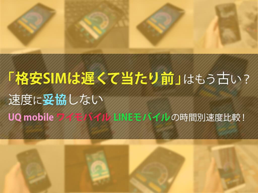 「格安SIMは遅くて当たり前」はもう古い? 速度に妥協しないUQ mobile、ワイモバイル、LINEモバイルの時間別速度比較!