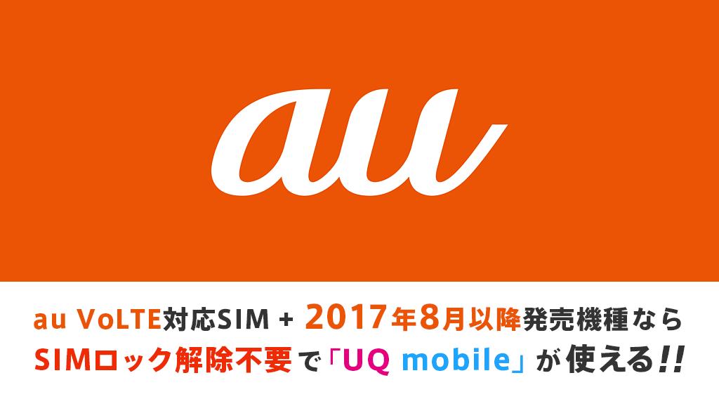 au VoLTE対応 マルチSIM+2017年8月以降発売のau端末だとSIMロック解除不要でUQ mobileが使える!!